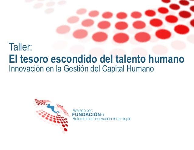 Taller: El tesoro escondido del talento humano Innovación en la Gestión del Capital Humano  Avalado por: Referente de inno...