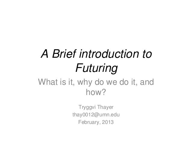 A Brief introduction to       FuturingWhat is it, why do we do it, and              how?            Tryggvi Thayer        ...