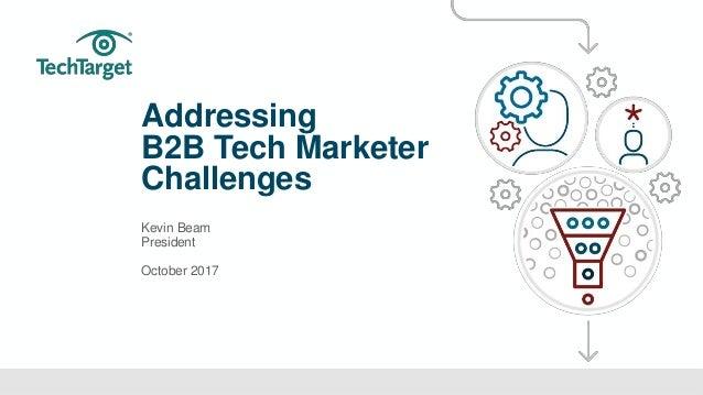 ©TechTarget 1 Addressing B2B Tech Marketer Challenges Kevin Beam President October 2017