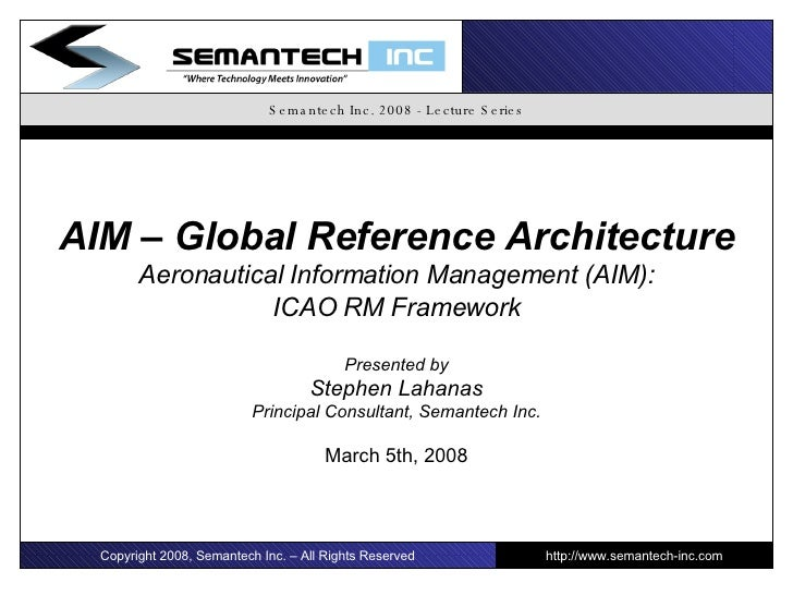 Semantech Inc. 2008 - Lecture Series AIM – Global Reference Architecture Aeronautical Information Management (AIM): ICAO R...
