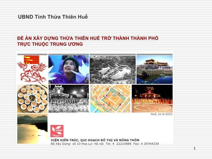 UBND Tỉnh Thừa Thiên Huế Huế, 21-6-2010 ĐỀ ÁN XÂY DỰNG THỪA THIÊN HUẾ TRỞ THÀNH THÀNH PHỐ TRỰC THUỘC TRUNG ƯƠNG VIỆN KIẾN ...