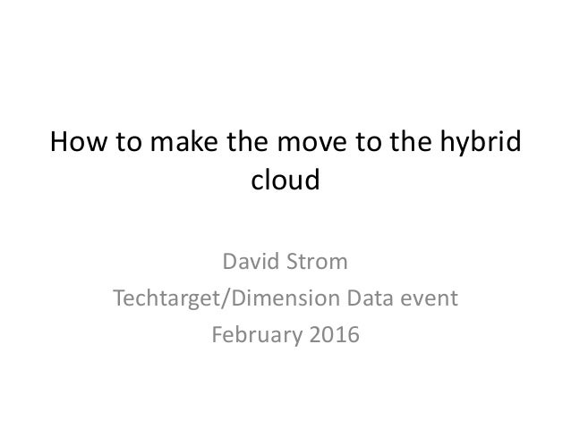 How to make the move to the hybrid cloud David Strom Techtarget/Dimension Data event February 2016