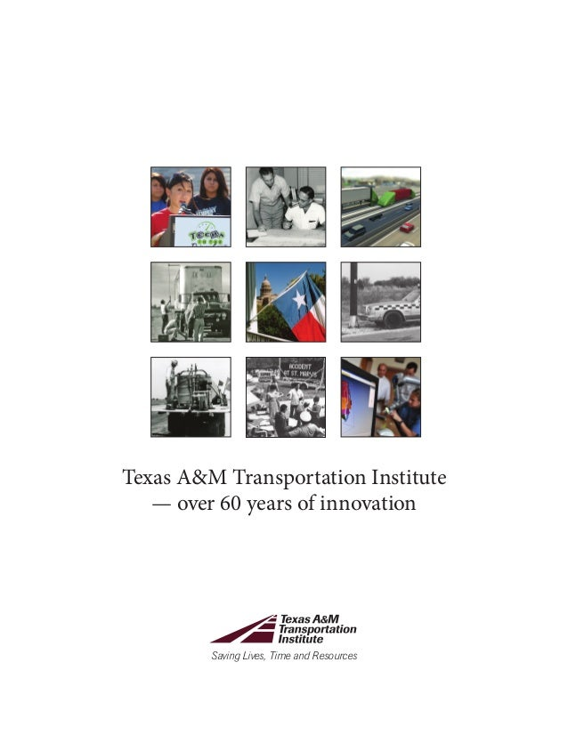 Saving Lives, Time and Resources Texas A&M Transportation Institute — over 60 years of innovation