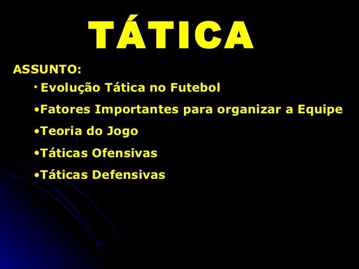 TÁTICA ASSUNTO: <ul><li>Evolução Tática no Futebol </li></ul><ul><li>Fatores Importantes para organizar a Equipe </li></ul...