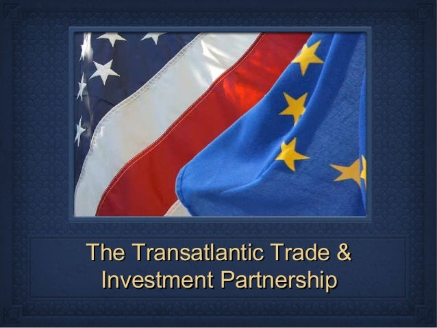 The Transatlantic Trade &The Transatlantic Trade &Investment PartnershipInvestment Partnership