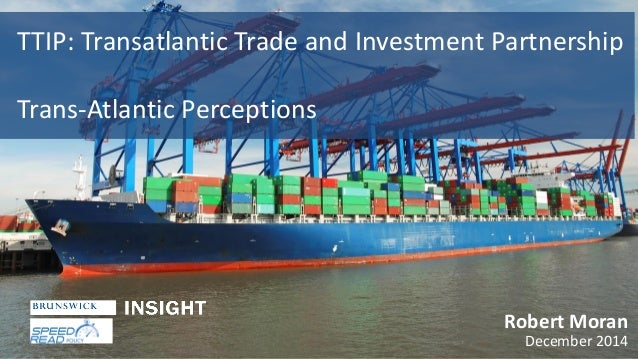 TTIP: Transatlantic Trade and Investment Partnership Trans-Atlantic Perceptions Robert Moran December 2014