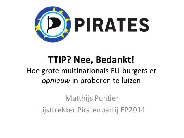 TTIP? Nee, Bedankt! Hoe grote multinationals EU-burgers er opnieuw in proberen te luizen Matthijs Pontier Lijsttrekker Pir...