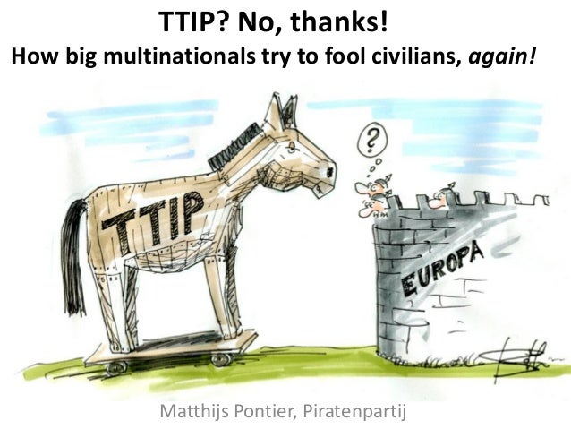 TTIP? No, thanks! How big multinationals try to fool civilians, again! Matthijs Pontier, Piratenpartij