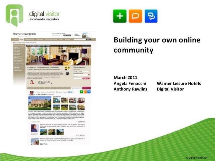 Building your own online community March 2011  Angela Fenocchi Warner Leisure Hotels Anthony Rawlins Digital Visitor