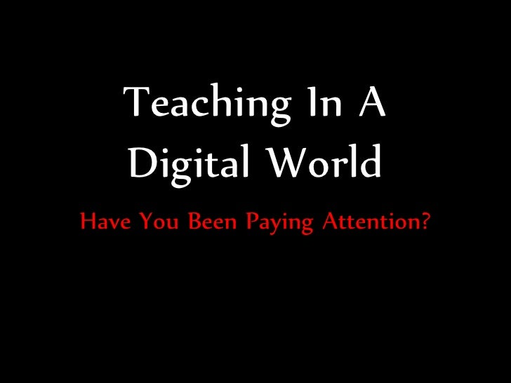 Teaching In A    Digital World Have You Been Paying Attention?