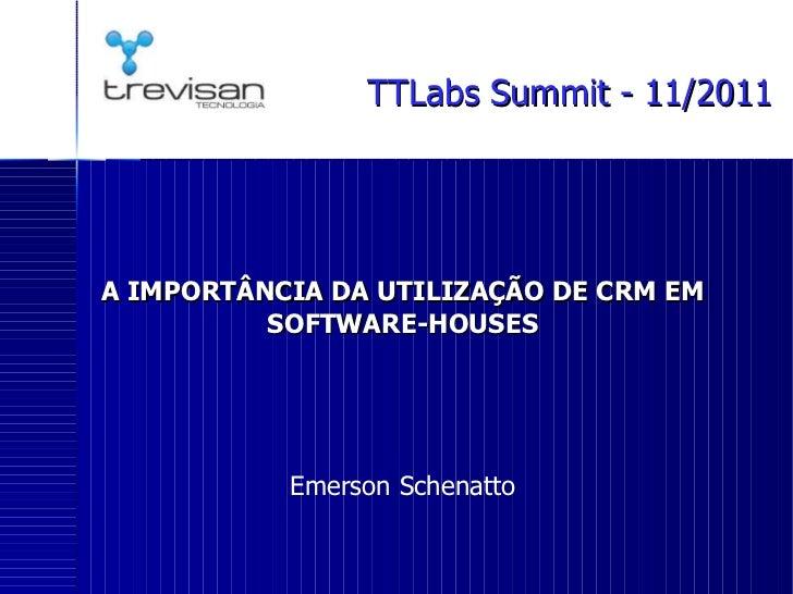 A IMPORTÂNCIA DA UTILIZAÇÃO DE CRM EM SOFTWARE-HOUSES Emerson Schenatto TTLabs Summit - 11/2011