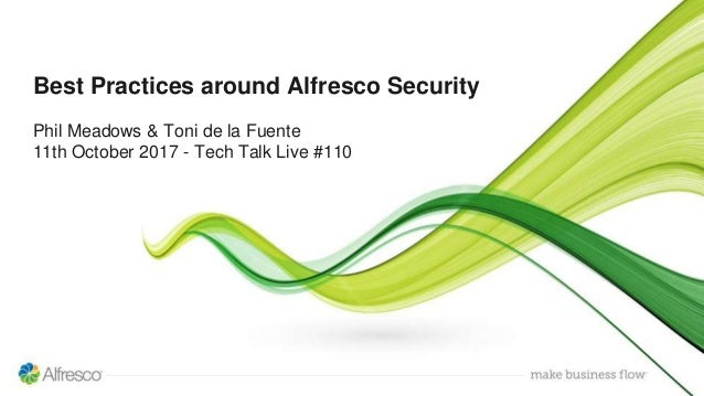 Best Practices around Alfresco Security Phil Meadows & Toni de la Fuente 11th October 2017 - Tech Talk Live #110