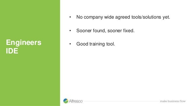 Engineers IDE • No company wide agreed tools/solutions yet. • Sooner found, sooner fixed. • Good training tool.