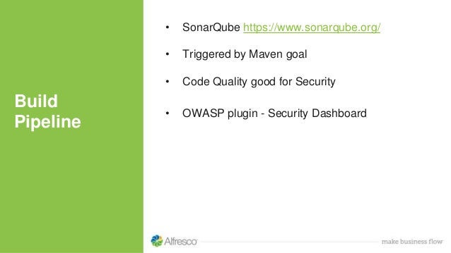 Build Pipeline • SonarQube https://www.sonarqube.org/ • Triggered by Maven goal • Code Quality good for Security • OWASP p...
