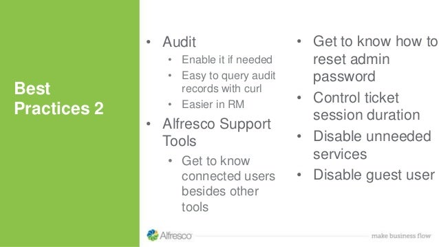 • Audit • Enable it if needed • Easy to query audit records with curl • Easier in RM • Alfresco Support Tools • Get to kno...