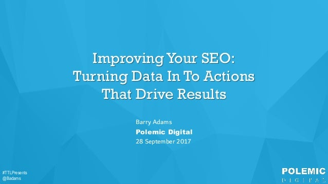 #TTLPresents @Badams #TTLPresents @Badams Improving Your SEO: Turning Data In To Actions That Drive Results Barry Adams Po...