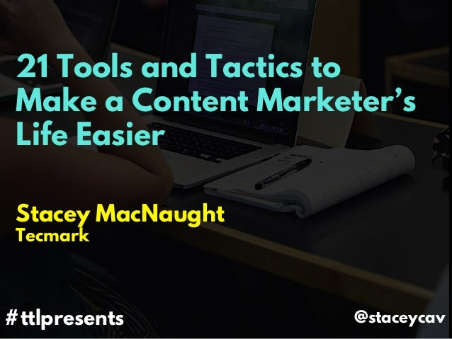 21 Tools and Tactics to Make a Content Marketer's Life Easier Stacey MacNaught Tecmark #ttlpresents @staceycav