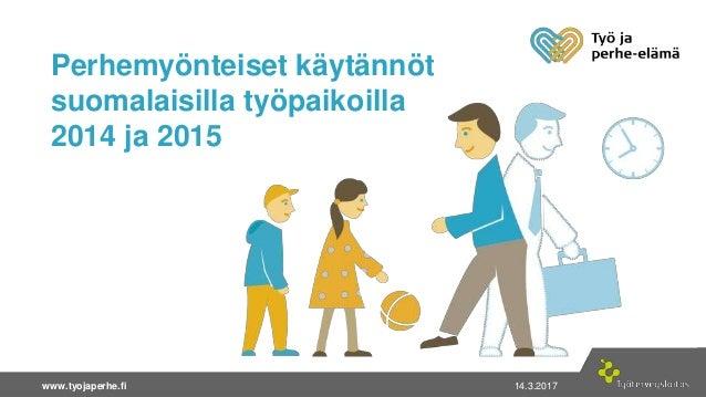 14.3.2017  1www.tyojaperhe.fi 14.3.2017www.tyojaperhe.fi Perhemyönteiset käytännöt suomalaisilla työpaikoilla 2014 ja 2015
