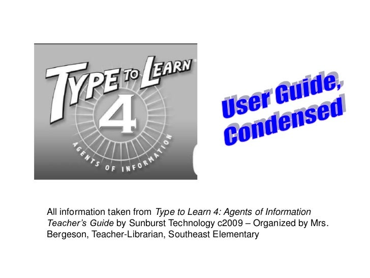 All information taken from Type to Learn 4: Agents of InformationTeacher's Guide by Sunburst Technology c2009 – Organized ...