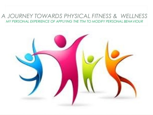 A JOURNEY TOWARDS PHYSICAL FITNESS & WELLNESS MY PERSONAL EXPERIENCE OF APPLYING THE TTM TO MODIFY PERSONAL BEHAVIOUR