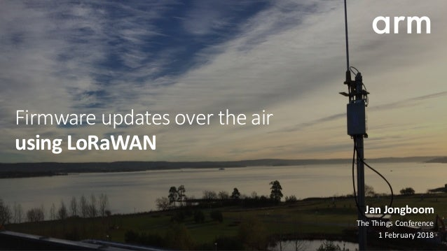 Firmware updates over the air usingLoRaWAN JanJongboom TheThingsConference 1February2018