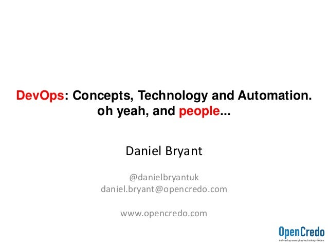 DevOps: Concepts, Technology and Automation. oh yeah, and people... Daniel Bryant @danielbryantuk daniel.bryant@opencredo....
