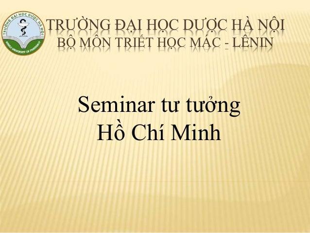 TRƯỜNG ĐẠI HỌC DƯỢC HÀ NỘI BỘ MÔN TRIẾT HỌC MÁC - LÊNIN Seminar tư tưởng Hồ Chí Minh