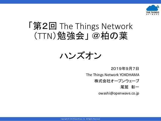 Copyright © 2019 OpenWave, inc. All Rights Reserved. 「第2回 The Things Network (TTN)勉強会」 @柏の葉 ハンズオン 2019年9月7日 The Things Net...