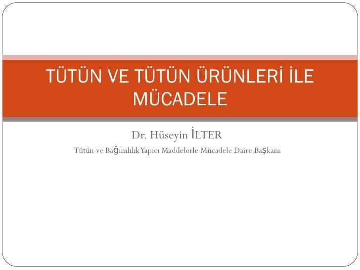 Dr. Hüseyin İLTER Tütün ve Bağımlılık Yapıcı Maddelerle Mücadele Daire Başkanı TÜTÜN VE TÜTÜN ÜRÜNLERİ İLE MÜCADELE