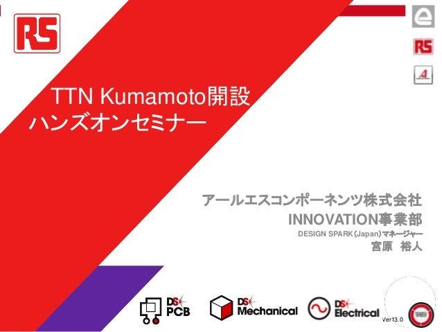 アールエスコンポーネンツ株式会社 INNOVATION事業部 DESIGN SPARK(Japan)マネージャー 宮原 裕人 TTN Kumamoto開設 ハンズオンセミナー Ver13.0