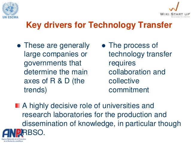 Key drivers for Technology Transfer  These are generally large companies or governments that determine the main axes of R...