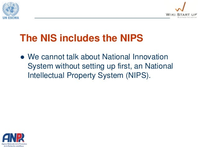 The NIS includes the NIPS  We cannot talk about National Innovation System without setting up first, an National Intellec...