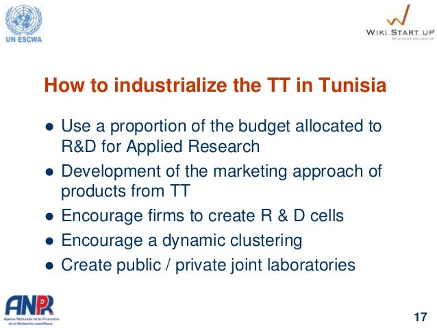 17 How to industrialize the TT in Tunisia  Use a proportion of the budget allocated to R&D for Applied Research  Develop...