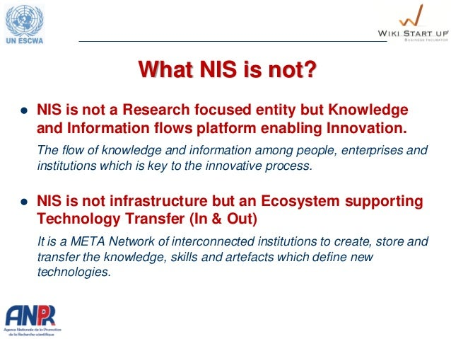 What NIS is not?  NIS is not a Research focused entity but Knowledge and Information flows platform enabling Innovation. ...