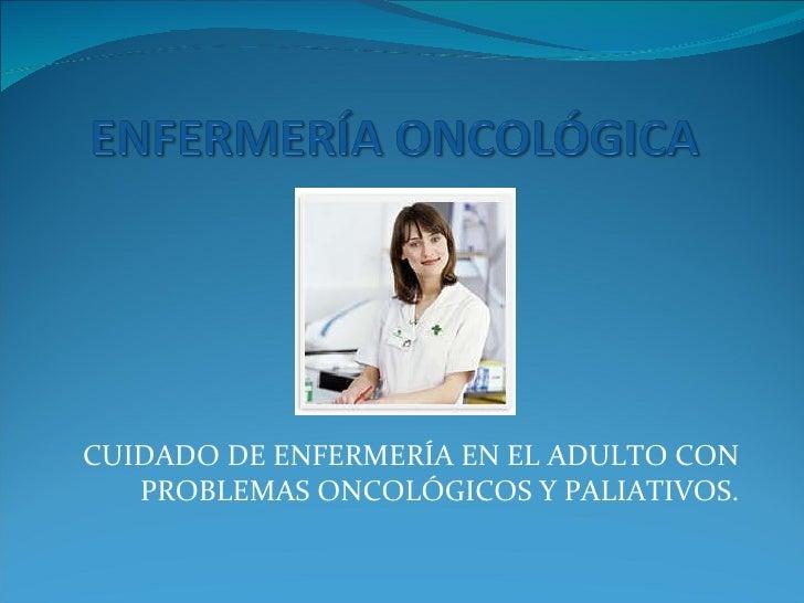 CUIDADO DE ENFERMERÍA EN EL ADULTO CON PROBLEMAS ONCOLÓGICOS Y PALIATIVOS.