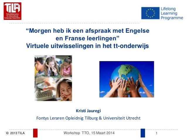 "© 2013 TILA Workshop TTO, 15 Maart 2014 1 Kristi Jauregi Fontys Leraren Opleidnig Tilburg & Universiteit Utrecht ""Morgen h..."