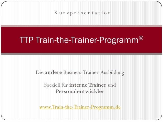 KurzpräsentationTTP Train-the-Trainer-Programm®    Die andere Business-Trainer-Ausbildung                        –       S...