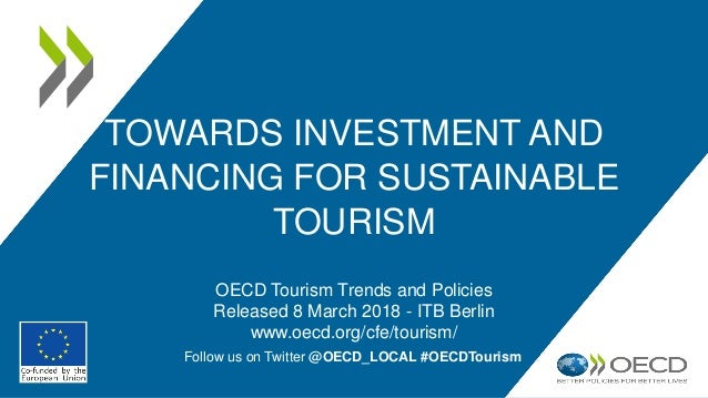 TOWARDS INVESTMENT AND FINANCING FOR SUSTAINABLE TOURISM OECD Tourism Trends and Policies Released 8 March 2018 - ITB Berl...