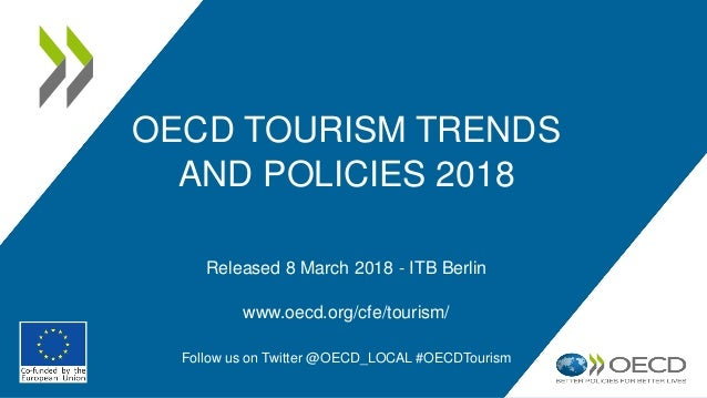 OECD TOURISM TRENDS AND POLICIES 2018 Released 8 March 2018 - ITB Berlin www.oecd.org/cfe/tourism/ Follow us on Twitter @O...