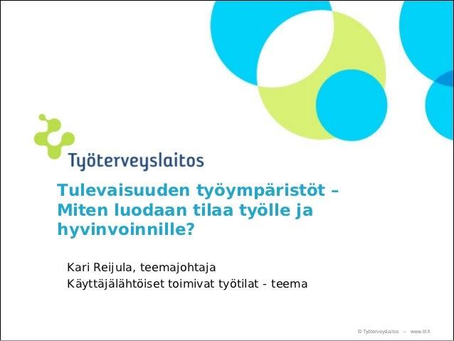 Tulevaisuuden työympäristöt –Miten luodaan tilaa työlle jahyvinvoinnille? Kari Reijula, teemajohtaja Käyttäjälähtöiset toi...