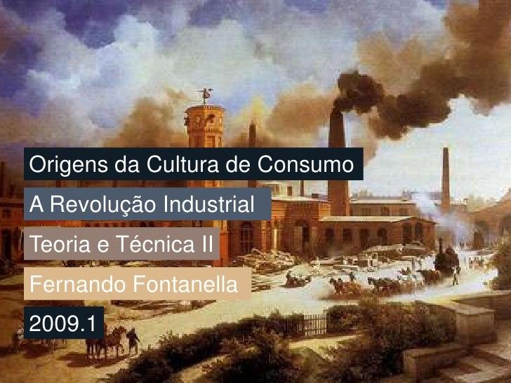 Origens da Cultura de Consumo<br />A Revolução Industrial<br />Teoria e Técnica II<br />Fernando Fontanella<br />2009.1<br />
