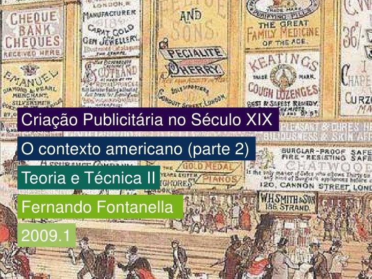 Criação Publicitária no Século XIX<br />O contexto americano (parte 2)<br />Teoria e Técnica II<br />Fernando Fontanella<b...