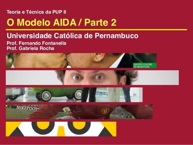 Teoria e Técnica da PUP IIO Modelo AIDA / Parte 2Universidade Católica de PernambucoProf. Fernando FontanellaProf. Gabriel...