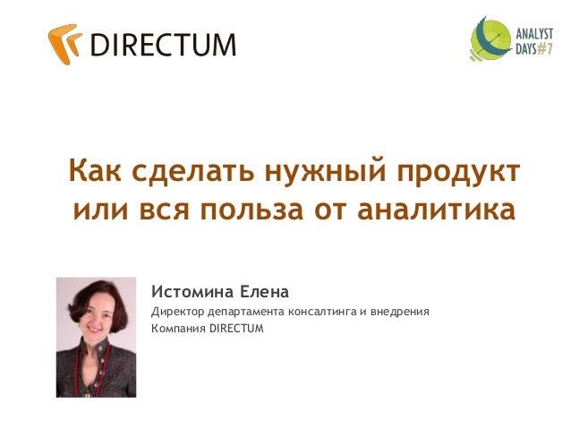 Как сделать нужный продукт или вся польза от аналитика Истомина Елена Директор департамента консалтинга и внедрения Компан...