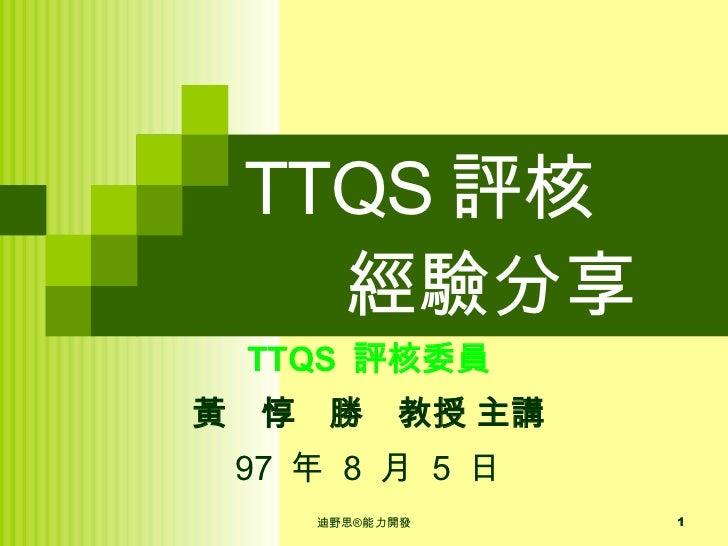 TTQS 評核   經驗分享 TTQS  評核委員 黃 惇 勝 教授 主講 97  年  8  月  5  日