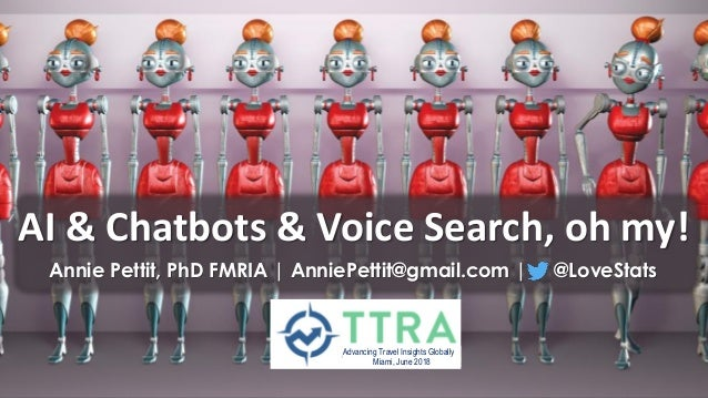 AI & Chatbots & Voice Search, oh my! Annie Pettit, PhD FMRIA | AnniePettit@gmail.com | @LoveStats Advancing Travel Insight...