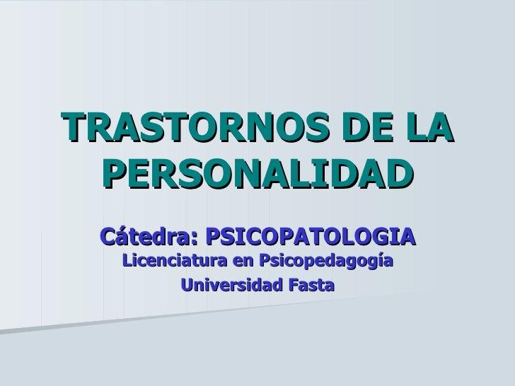 TRASTORNOS DE LA PERSONALIDAD Cátedra: PSICOPATOLOGIA  Licenciatura en Psicopedagogía Universidad Fasta