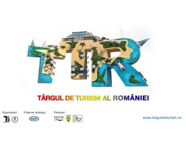 13 – 16 Martie 2014  Organizatori:  Partener strategic:  Parteneri:  www.targuldeturism.ro