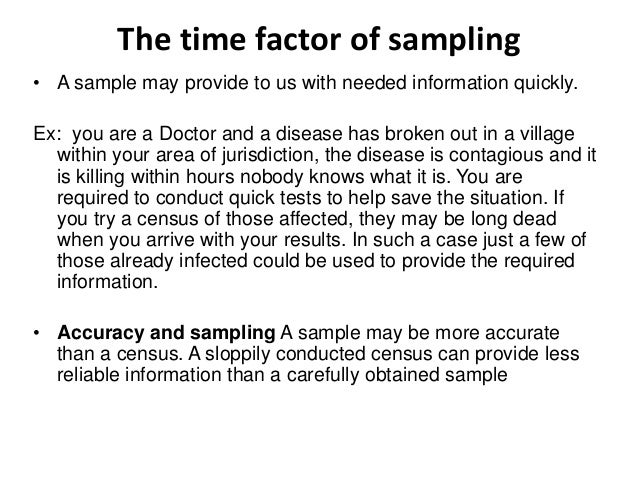 The time factor of sampling • A sample may provide to us with needed information quickly. Ex: you are a Doctor and a disea...