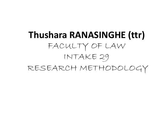 Thushara RANASINGHE (ttr) FACULTY OF LAW INTAKE 29 RESEARCH METHODOLOGY